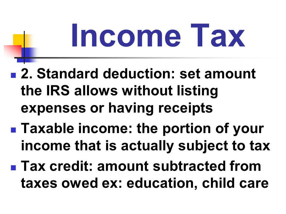Income Tax 2. Standard deduction: set amount the IRS allows without listing expenses or having receipts.