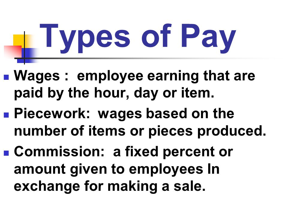 Types of Pay Wages : employee earning that are paid by the hour, day or item. Piecework: wages based on the number of items or pieces produced.