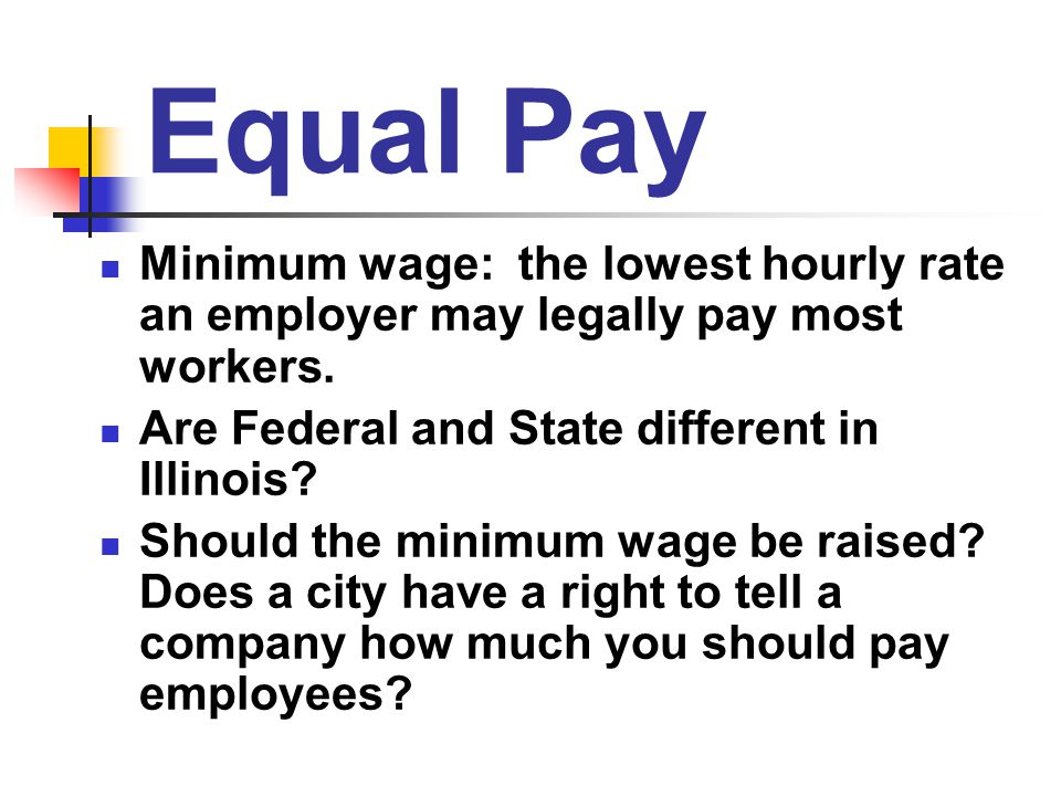 Equal Pay Minimum wage: the lowest hourly rate an employer may legally pay most workers. Are Federal and State different in Illinois