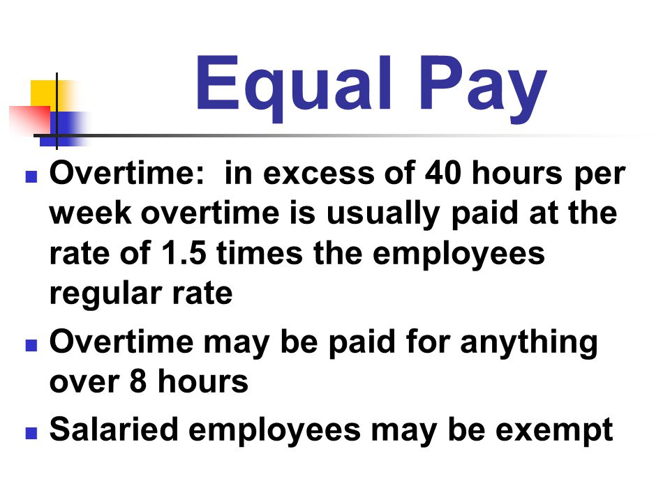 Equal Pay Overtime: in excess of 40 hours per week overtime is usually paid at the rate of 1.5 times the employees regular rate.