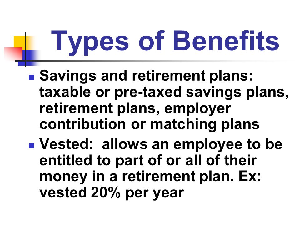 Types of Benefits Savings and retirement plans: taxable or pre-taxed savings plans, retirement plans, employer contribution or matching plans.