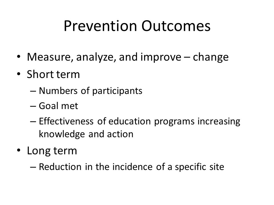 Prevention Outcomes Measure, analyze, and improve – change Short term