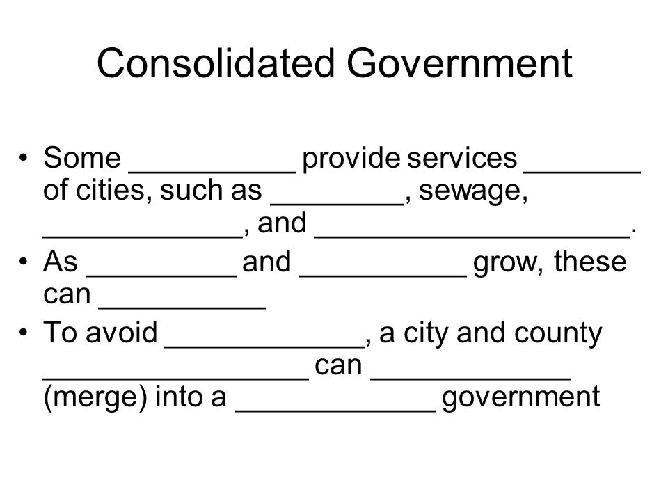 consolidation of city and county government When local officials consider how best to maximize efficiency in local government, one often-discussed proposal is the consolidation of city and county services.