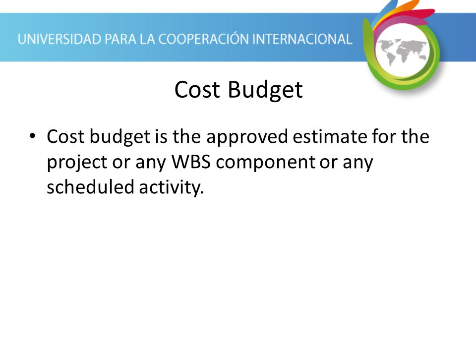 Cost Budget Cost budget is the approved estimate for the project or any WBS component or any scheduled activity.