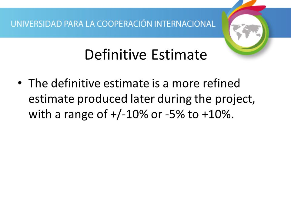 Definitive Estimate The definitive estimate is a more refined estimate produced later during the project, with a range of +/-10% or -5% to +10%.
