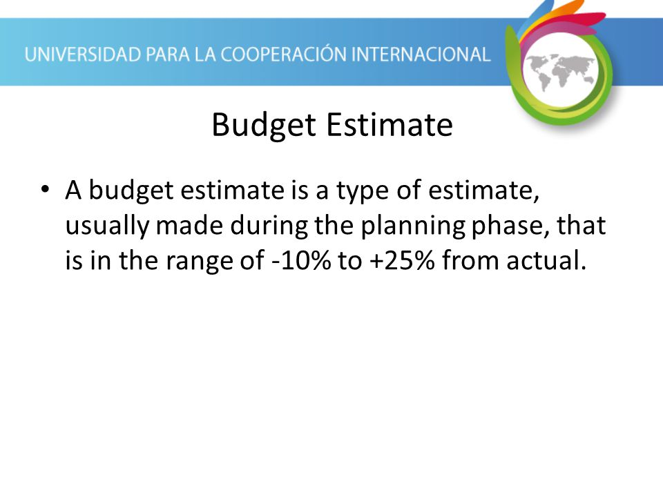 Budget Estimate A budget estimate is a type of estimate, usually made during the planning phase, that is in the range of -10% to +25% from actual.
