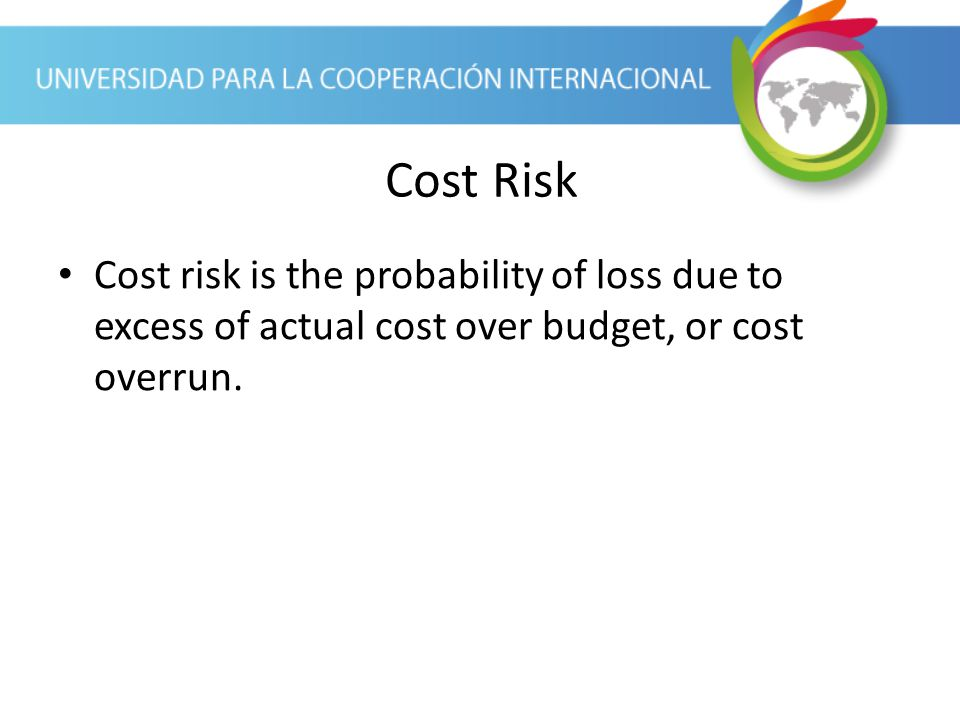 Cost Risk Cost risk is the probability of loss due to excess of actual cost over budget, or cost overrun.