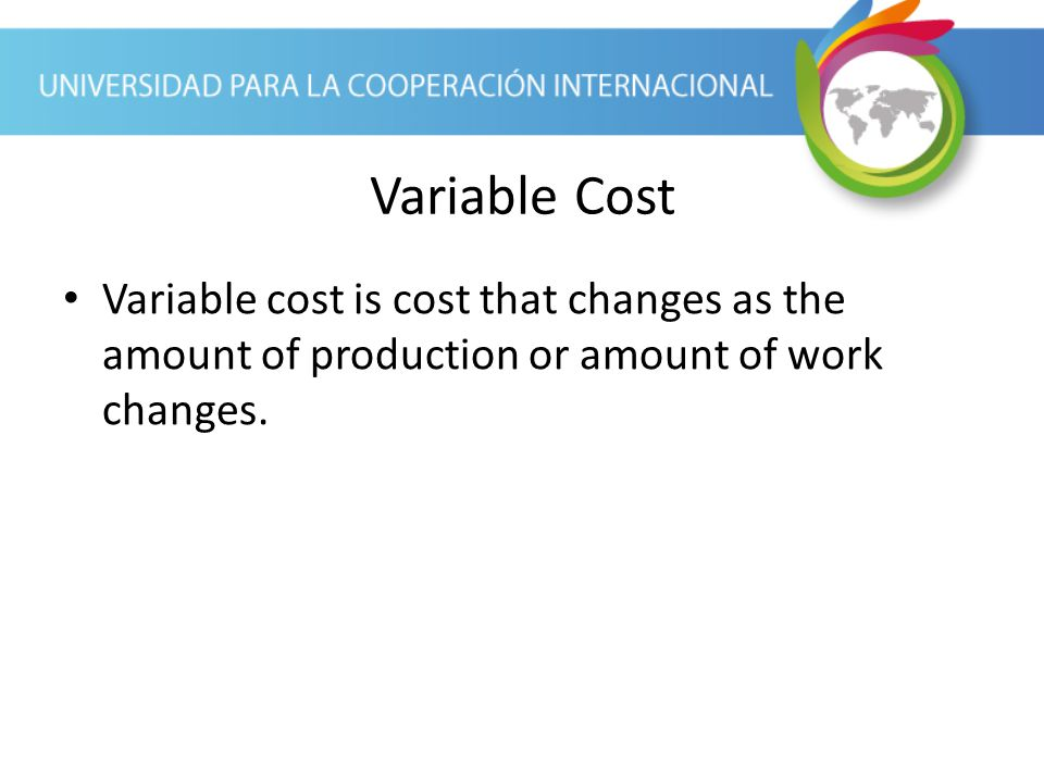 Variable Cost Variable cost is cost that changes as the amount of production or amount of work changes.