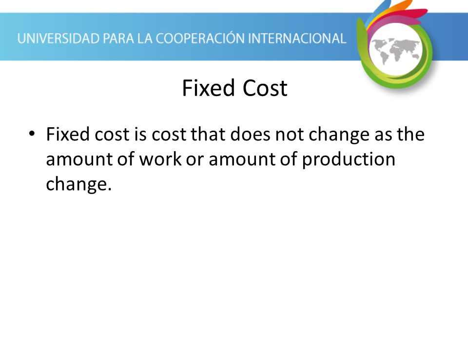Fixed Cost Fixed cost is cost that does not change as the amount of work or amount of production change.