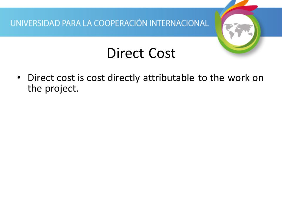 Direct Cost Direct cost is cost directly attributable to the work on the project.