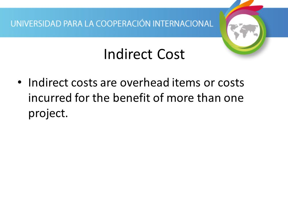 Indirect Cost Indirect costs are overhead items or costs incurred for the benefit of more than one project.