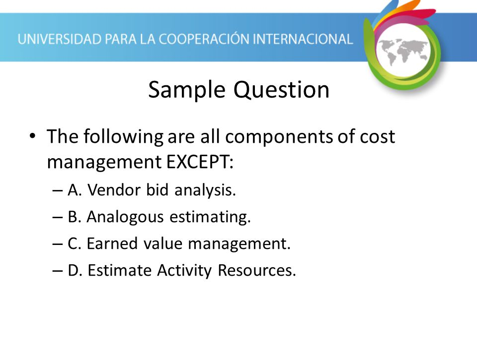 Sample Question The following are all components of cost management EXCEPT: A. Vendor bid analysis.