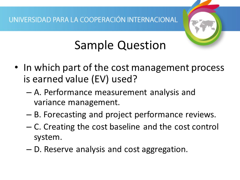 Sample Question In which part of the cost management process is earned value (EV) used A. Performance measurement analysis and variance management.