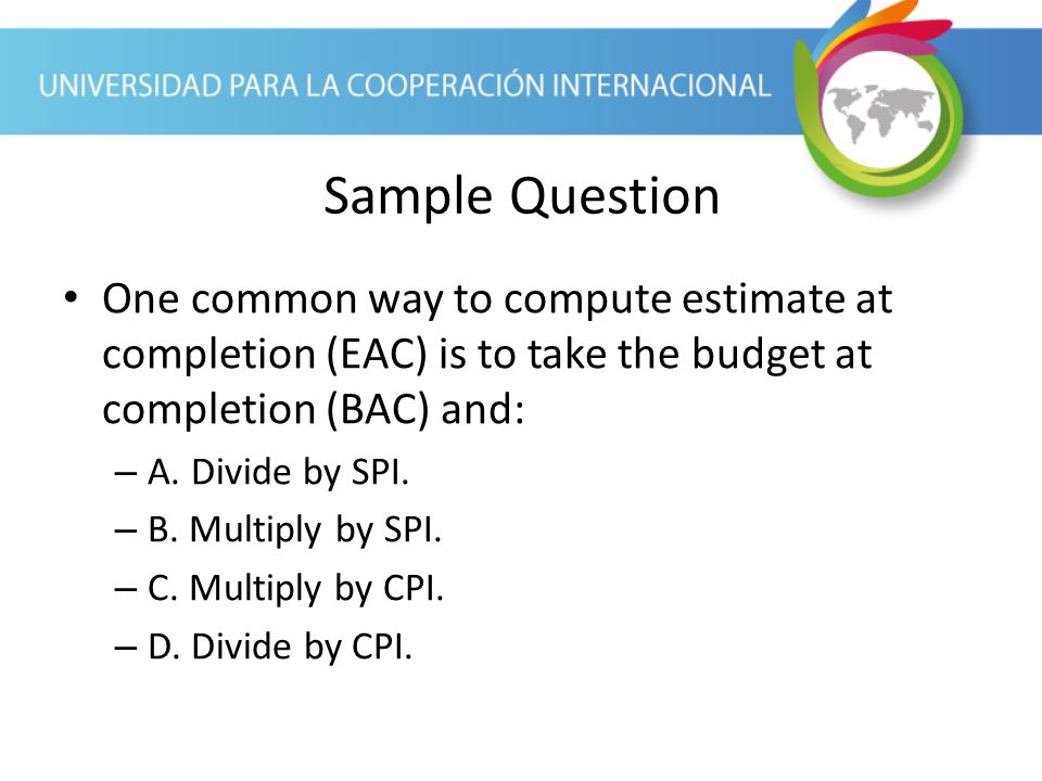 Sample Question One common way to compute estimate at completion (EAC) is to take the budget at completion (BAC) and: