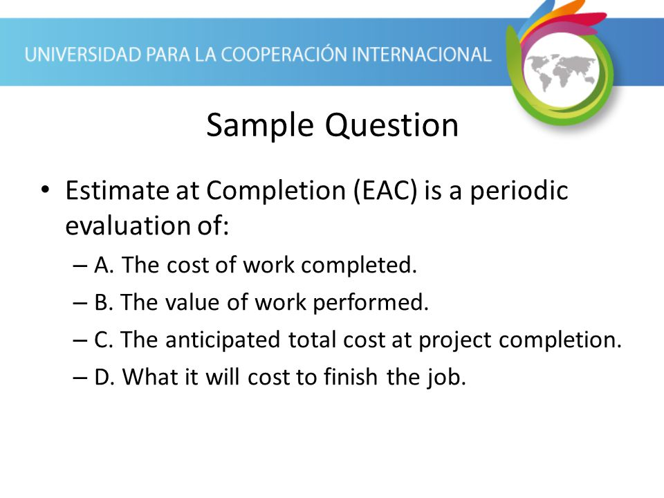 Sample Question Estimate at Completion (EAC) is a periodic evaluation of: A. The cost of work completed.