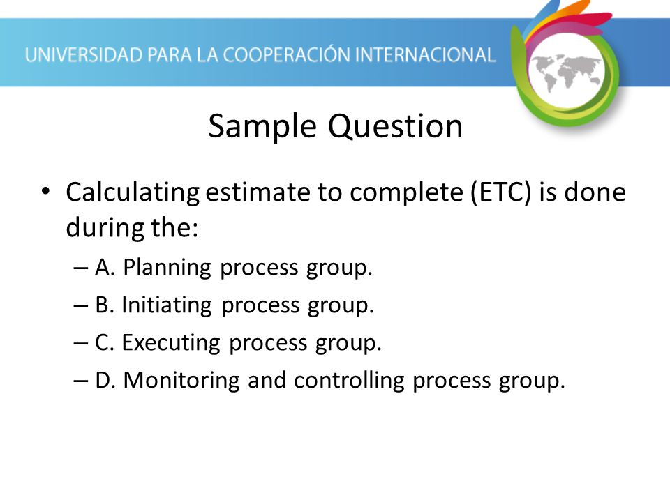 Sample Question Calculating estimate to complete (ETC) is done during the: A. Planning process group.