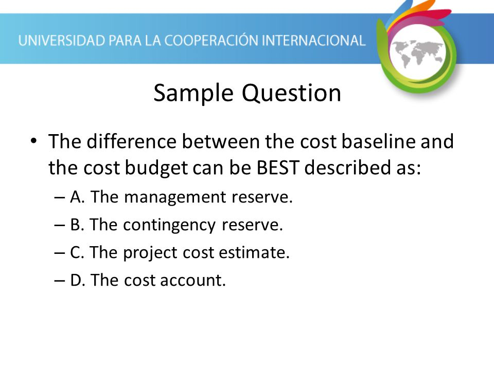 Sample Question The difference between the cost baseline and the cost budget can be BEST described as: