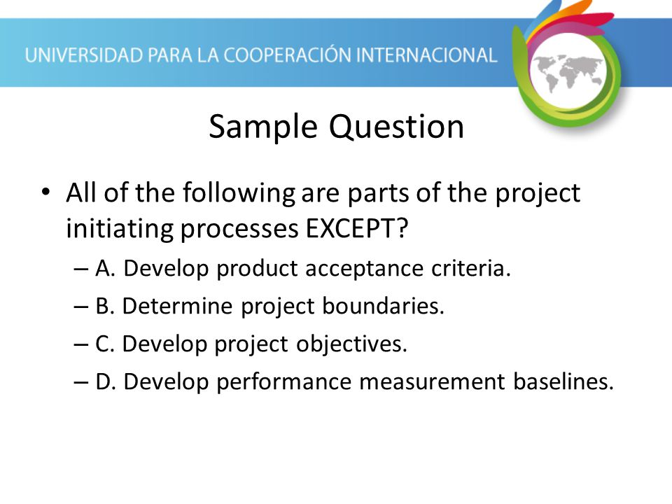Sample Question All of the following are parts of the project initiating processes EXCEPT A. Develop product acceptance criteria.