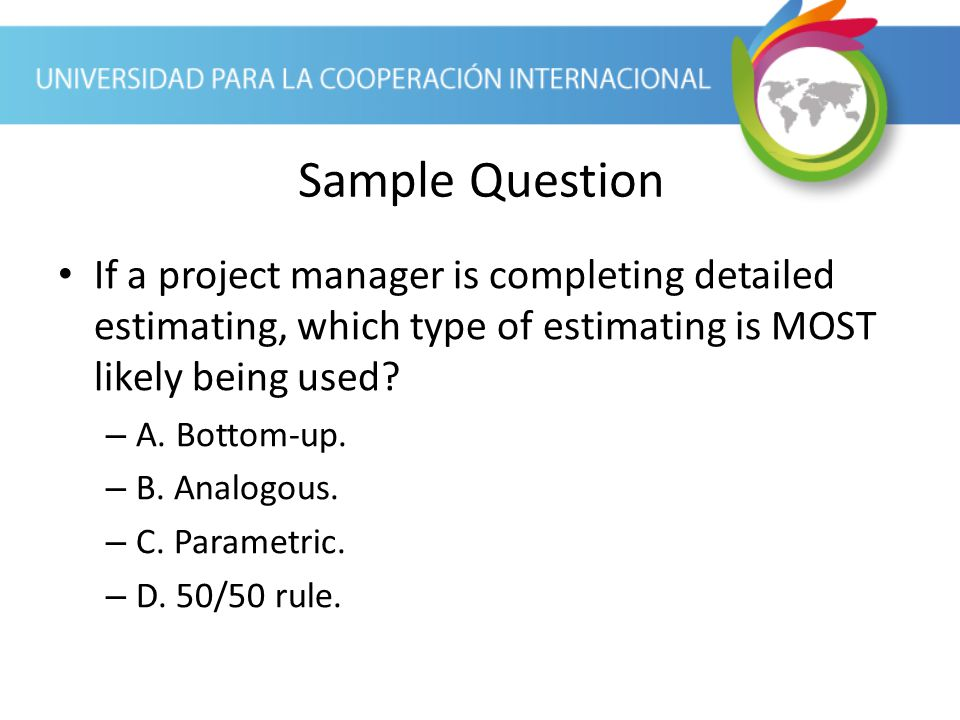Sample Question If a project manager is completing detailed estimating, which type of estimating is MOST likely being used