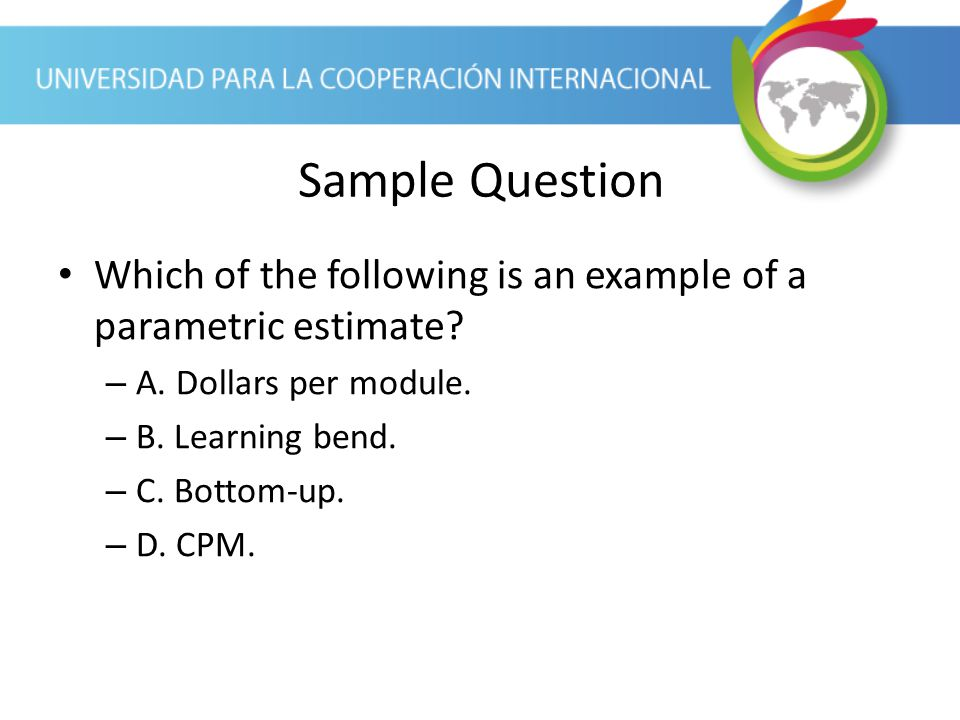 Sample Question Which of the following is an example of a parametric estimate A. Dollars per module.