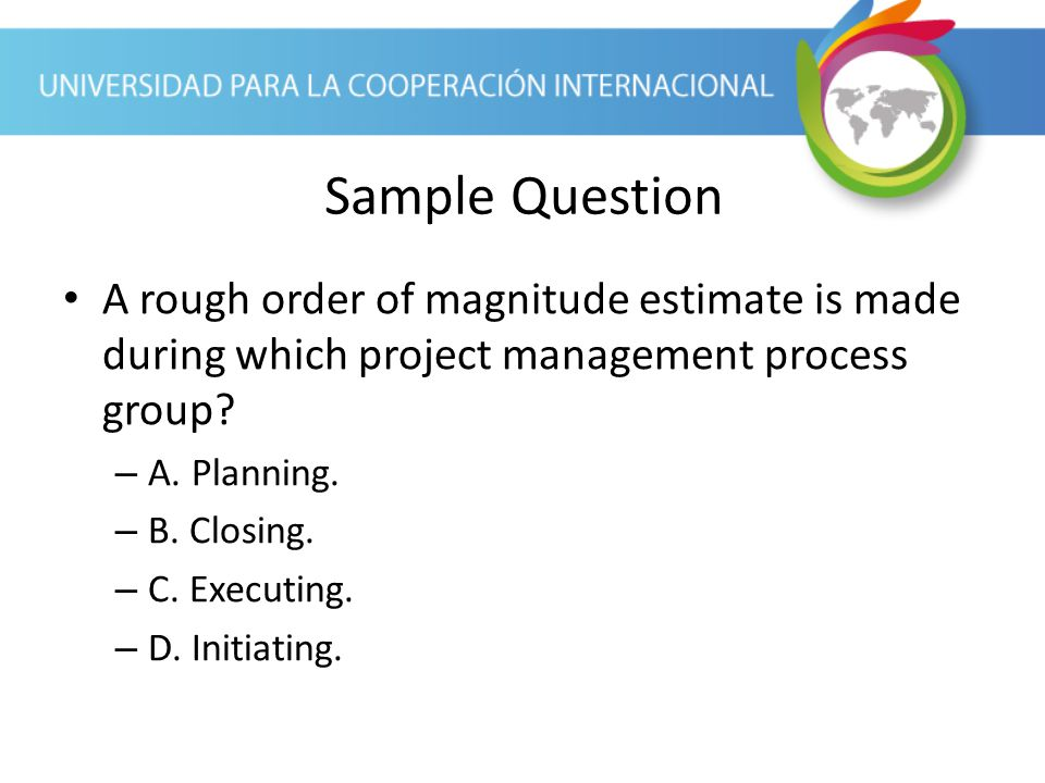 Sample Question A rough order of magnitude estimate is made during which project management process group
