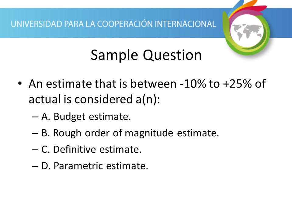 Sample Question An estimate that is between -10% to +25% of actual is considered a(n): A. Budget estimate.