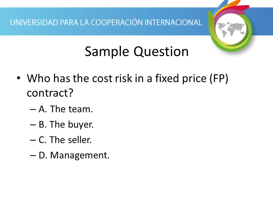 Sample Question Who has the cost risk in a fixed price (FP) contract
