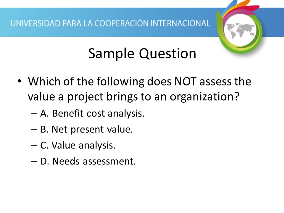 Sample Question Which of the following does NOT assess the value a project brings to an organization