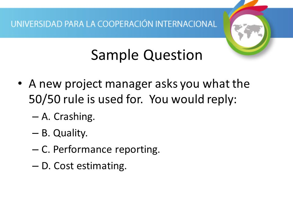 Sample Question A new project manager asks you what the 50/50 rule is used for. You would reply: A. Crashing.
