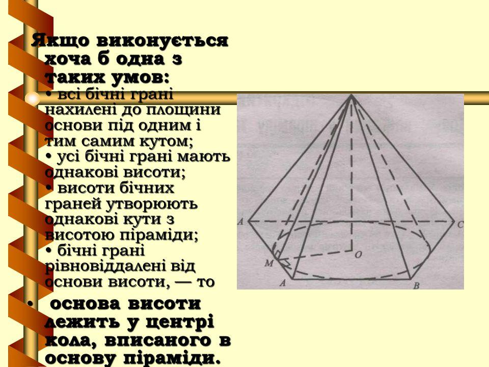 Якщо виконується хоча б одна з таких умов: • всі бічні грані нахилені до площини основи під одним і тим самим кутом; • усі бічні грані мають однакові висоти; • висоти бічних граней утворюють однакові кути з висотою піраміди; • бічні грані рівновіддалені від основи висоти, — то