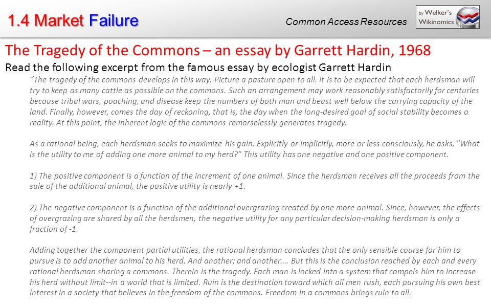 "in his essay the tragedy of the commons one factor In ""the tragedy of the commons"", garrett hardin argues that appeals to conscience are not effective in solving common problems hardin's argues against appealing to conscience because he thinks that conscience is self eliminating and that using a psychological pathogen is ineffective and morally problematic."