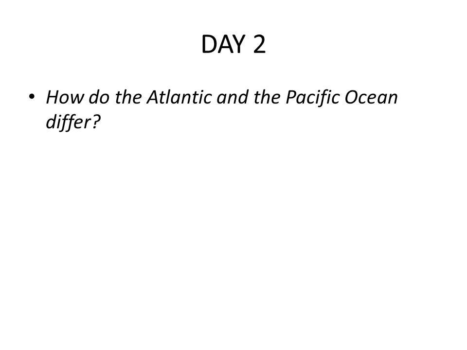DAY 2 How do the Atlantic and the Pacific Ocean differ