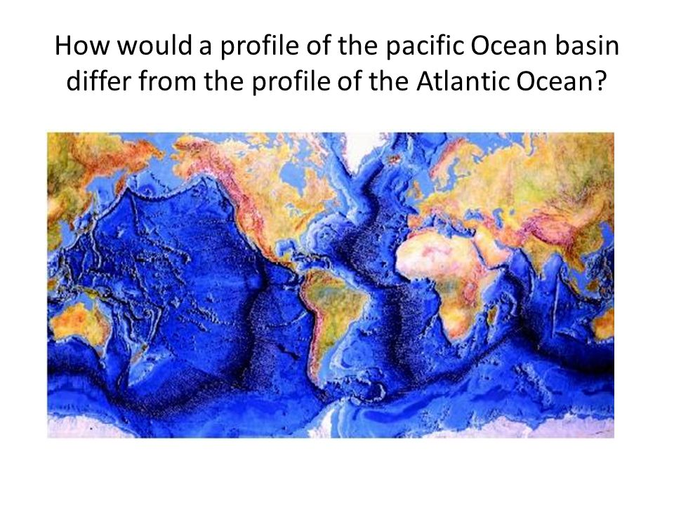 How would a profile of the pacific Ocean basin differ from the profile of the Atlantic Ocean