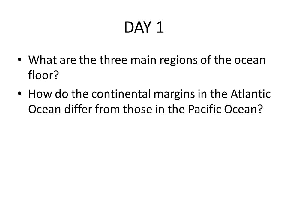 DAY 1 What are the three main regions of the ocean floor