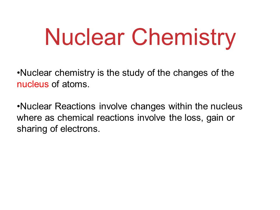 Nuclear Chemistry Nuclear chemistry is the study of the changes of the nucleus of atoms.