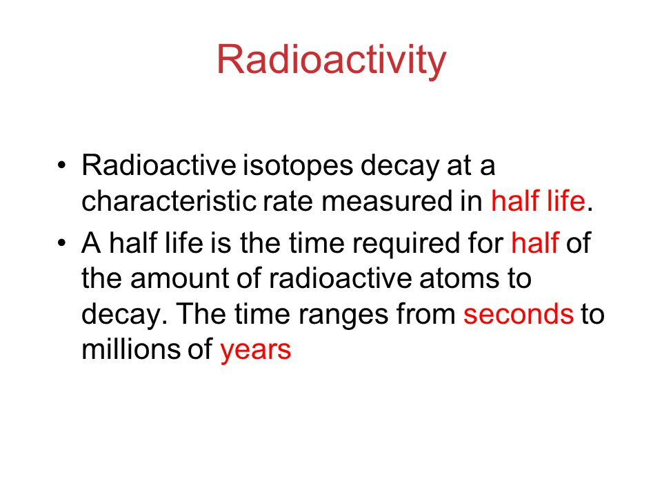 Radioactivity Radioactive isotopes decay at a characteristic rate measured in half life.