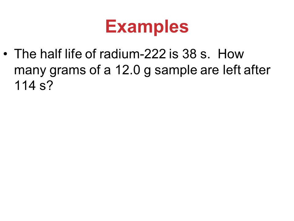 Examples The half life of radium-222 is 38 s.