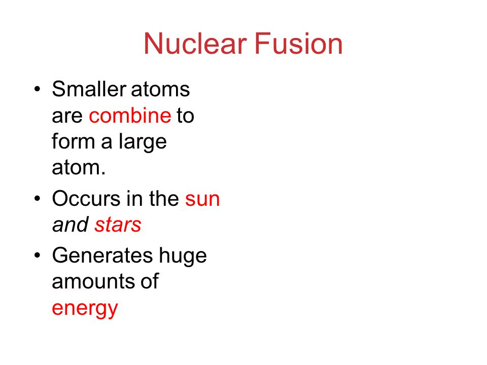 Nuclear Fusion Smaller atoms are combine to form a large atom.