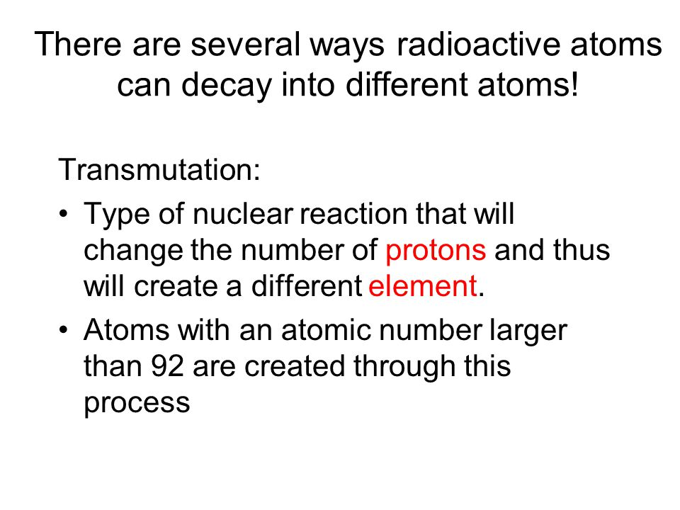 There are several ways radioactive atoms can decay into different atoms!