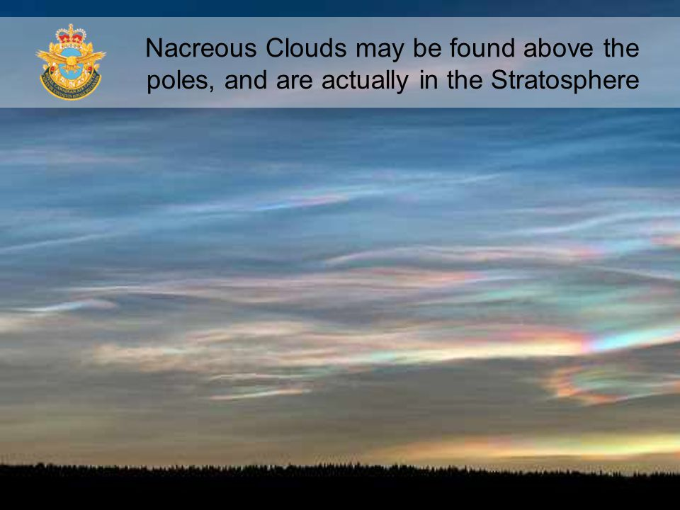 Nacreous Clouds may be found above the poles, and are actually in the Stratosphere
