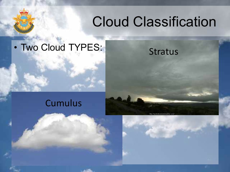 Cloud Classification Two Cloud TYPES: Stratus Cumulus