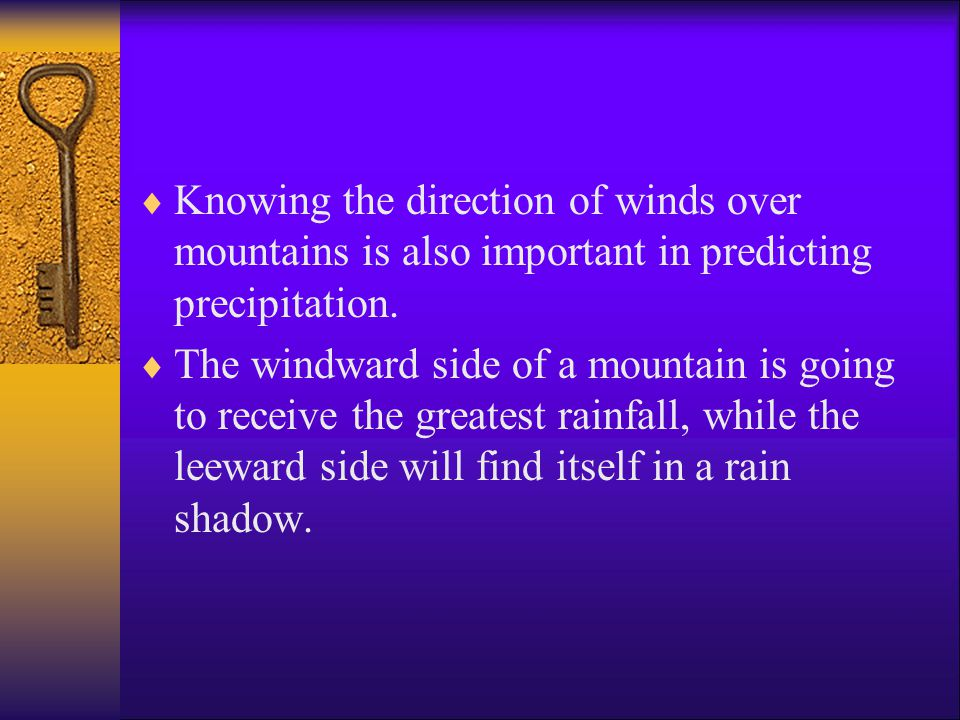 Knowing the direction of winds over mountains is also important in predicting precipitation.