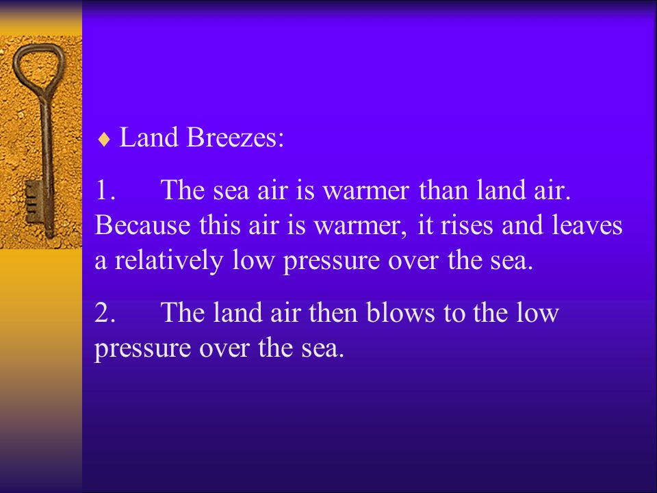 Land Breezes: 1. The sea air is warmer than land air. Because this air is warmer, it rises and leaves a relatively low pressure over the sea.