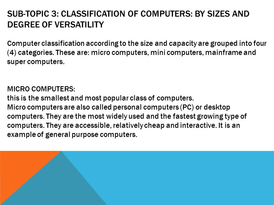 SUB-TOPIC 3: CLASSIFICATION OF COMPUTERS: BY SIZES AND DEGREE OF VERSATILITY Computer classification according to the size and capacity are grouped into four (4) categories.