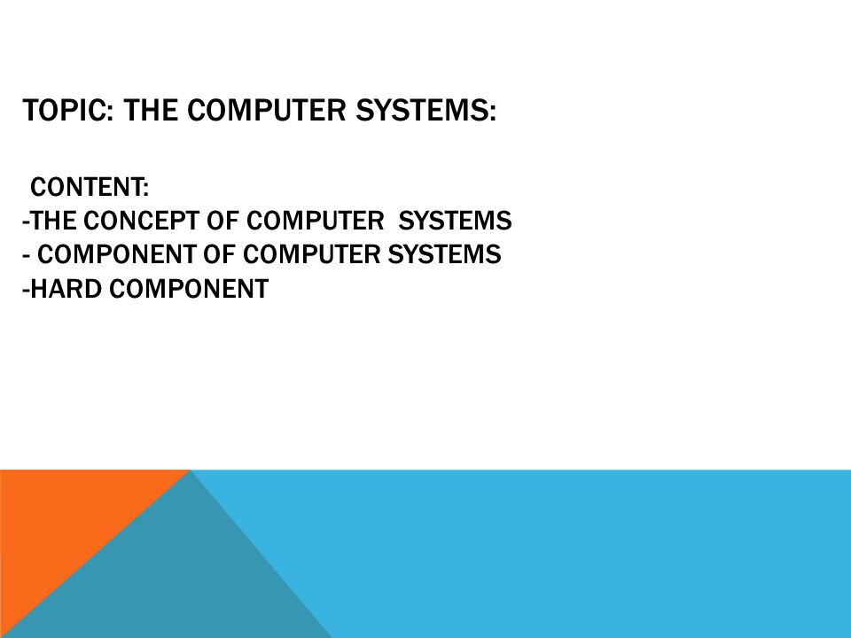 TOPIC: THE COMPUTER SYSTEMS: CONTENT: -THE CONCEPT OF COMPUTER SYSTEMS - COMPONENT OF COMPUTER SYSTEMS -HARD COMPONENT