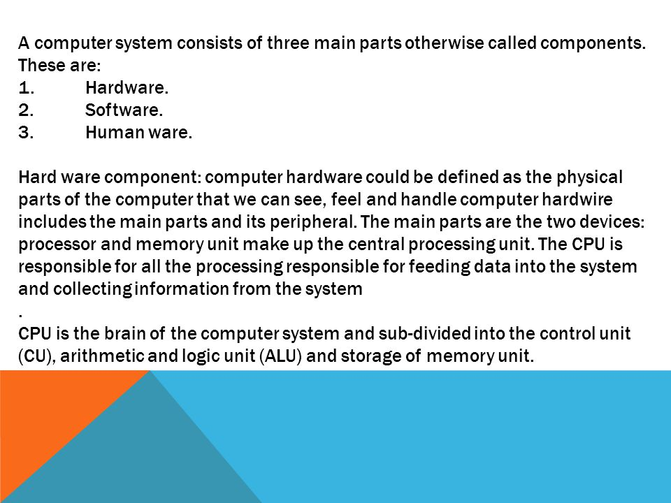 A computer system consists of three main parts otherwise called components.