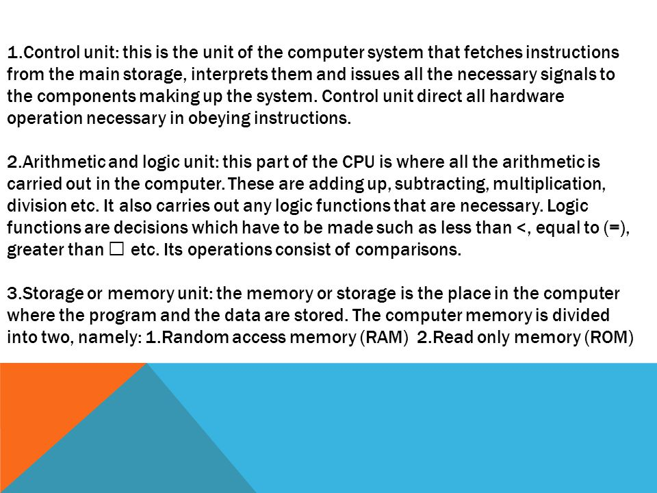 1.Control unit: this is the unit of the computer system that fetches instructions from the main storage, interprets them and issues all the necessary signals to the components making up the system.