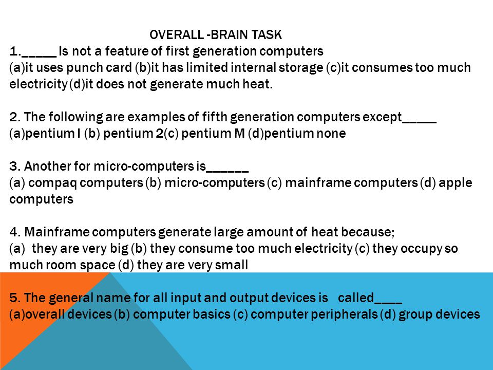OVERALL -BRAIN TASK 1._____ Is not a feature of first generation computers (a)it uses punch card (b)it has limited internal storage (c)it consumes too much electricity (d)it does not generate much heat.