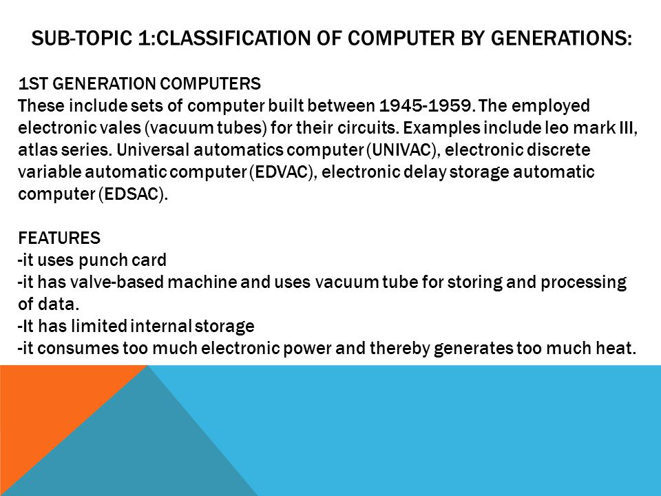 SUB-TOPIC 1:CLASSIFICATION OF COMPUTER BY GENERATIONS: 1ST GENERATION COMPUTERS These include sets of computer built between
