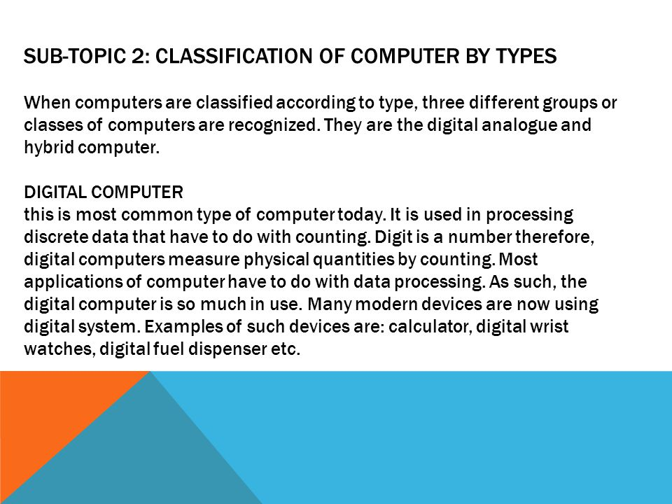 SUB-TOPIC 2: CLASSIFICATION OF COMPUTER BY TYPES When computers are classified according to type, three different groups or classes of computers are recognized.